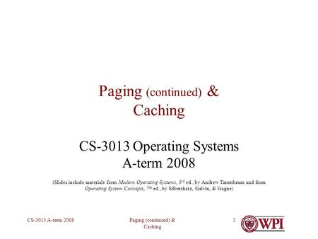 Paging (continued) & Caching CS-3013 A-term 20081 Paging (continued) & Caching CS-3013 Operating Systems A-term 2008 (Slides include materials from Modern.