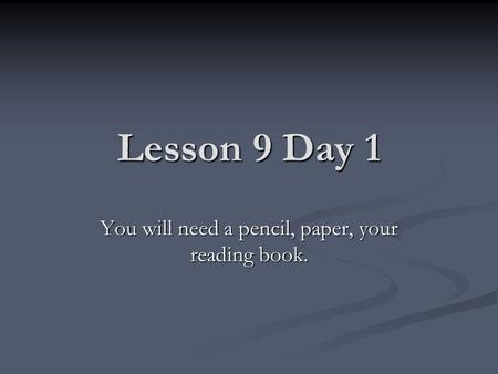 Lesson 9 Day 1 You will need a pencil, paper, your reading book.