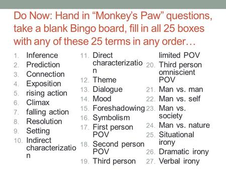 "Do Now: Hand in ""Monkey's Paw"" questions, take a blank Bingo board, fill in all 25 boxes with any of these 25 terms in any order… 1. Inference 2. Prediction."