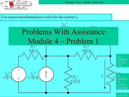 Use source transformations to solve for the current i X. Problems With Assistance Module 4 – Problem 1 Filename: PWA_Mod04_Prob01.ppt Next slide Go straight.
