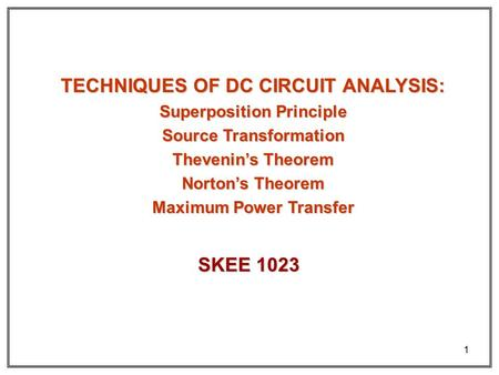 1 TECHNIQUES OF DC CIRCUIT ANALYSIS: Superposition Principle Source Transformation Thevenin's Theorem Norton's Theorem Maximum Power Transfer SKEE 1023.
