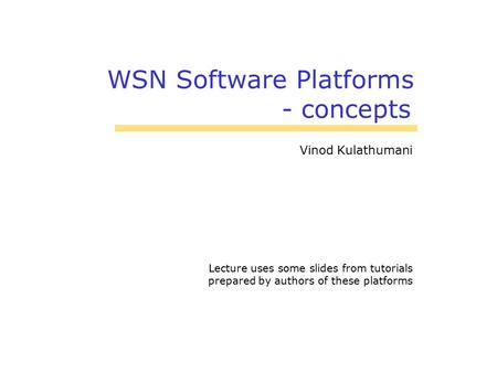 WSN Software Platforms - concepts Vinod Kulathumani Lecture uses some slides from tutorials prepared by authors of these platforms.