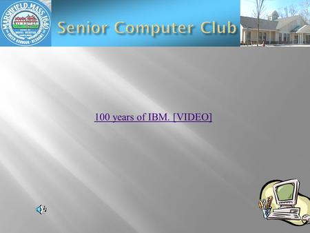 100 years of IBM. [VIDEO]  Computer News  Skye Drive & Mesh  Tip  Gladinet  Your Computer Problems  November meeting ?? 16th.