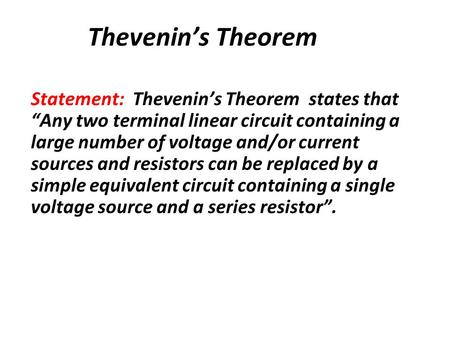 "Thevenin's Theorem Statement: Thevenin's Theorem states that ""Any two terminal linear circuit containing a large number of voltage and/or current sources."