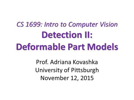 CS 1699: Intro to Computer Vision Detection II: Deformable Part Models Prof. Adriana Kovashka University of Pittsburgh November 12, 2015.