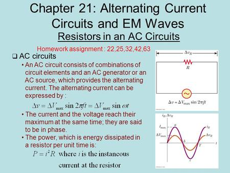 Chapter 21: Alternating Current Circuits and EM Waves Resistors in an AC Circuits Homework assignment : 22,25,32,42,63  AC circuits An AC circuit consists.