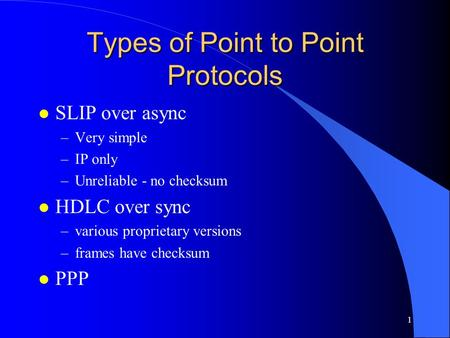 1 Types of Point to Point Protocols l SLIP over async –Very simple –IP only –Unreliable - no checksum l HDLC over sync –various proprietary versions –frames.