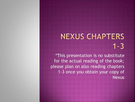 *This presentation is no substitute for the actual reading of the book; please plan on also reading chapters 1-3 once you obtain your copy of Nexus.