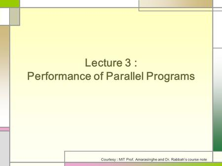 Lecture 3 : Performance of Parallel Programs Courtesy : MIT Prof. Amarasinghe and Dr. Rabbah's course note.