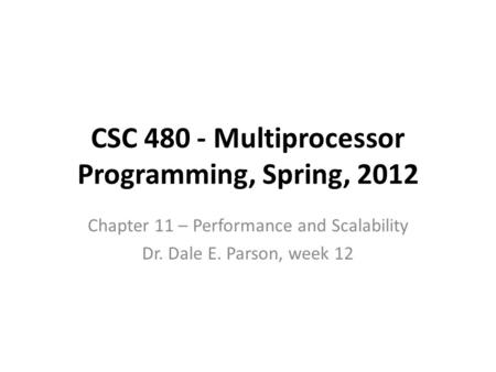 CSC 480 - Multiprocessor Programming, Spring, 2012 Chapter 11 – Performance and Scalability Dr. Dale E. Parson, week 12.
