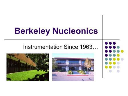 Berkeley Nucleonics Instrumentation Since 1963…. Management Team David Brown, President 15 Years, BA Management Mel Brown, Director of Finance 45 Years,