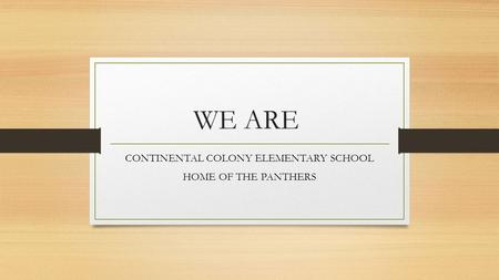 WE ARE CONTINENTAL COLONY ELEMENTARY SCHOOL HOME OF THE PANTHERS.