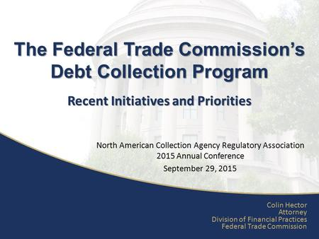 Recent Initiatives and Priorities The Federal Trade Commission's Debt Collection Program Colin Hector Attorney Division of Financial Practices Federal.