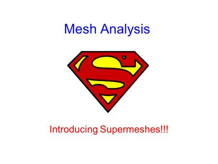 Mesh Analysis Introducing Supermeshes!!!. Mesh Analysis A mesh is a loop with no other loops within it; an independent loop. Mesh analysis provides another.