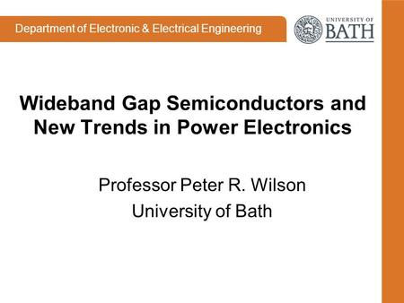 Department of Electronic & Electrical Engineering Wideband Gap Semiconductors and New Trends in Power Electronics Professor Peter R. Wilson University.
