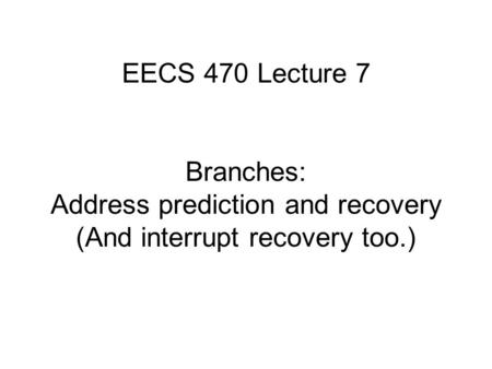 EECS 470 Lecture 7 Branches: Address prediction and recovery (And interrupt recovery too.)