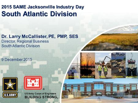 CHARLESTONMOBILE WILMINGTON SAVANNAH JACKSONVILLE US Army Corps of Engineers BUILDING STRONG ® Dr. Larry McCallister, PE, PMP, SES Director, Regional Business.
