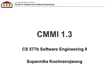University of Southern California Center for Systems and Software Engineering CMMI 1.3 CS 577b Software Engineering II Supannika Koolmanojwong.