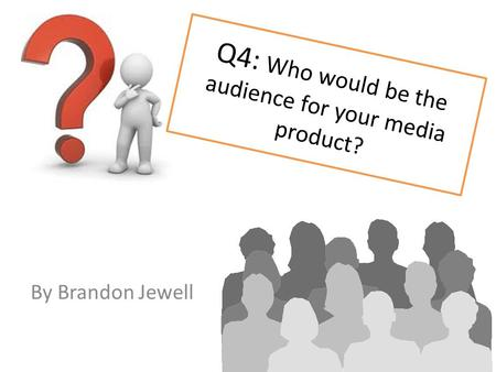 Q4: Who would be the audience for your media product? By Brandon Jewell.