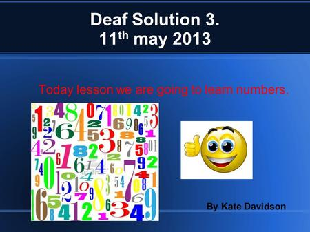 Deaf Solution 3. 11 th may 2013 Today lesson we are going to learn numbers. By Kate Davidson.