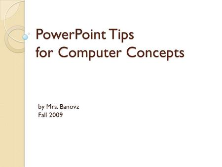 PowerPoint Tips for Computer Concepts by Mrs. Banovz Fall 2009.