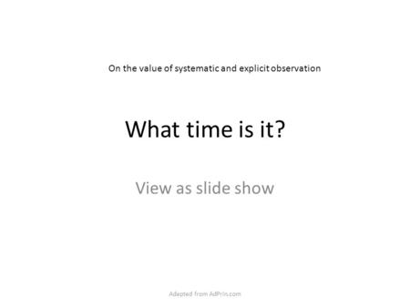 What time is it? View as slide show On the value of systematic and explicit observation Adapted from AdPrin.com.
