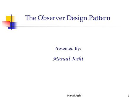 Manali Joshi1 The Observer Design Pattern Presented By: Manali Joshi.