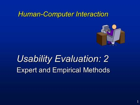 1 Human-Computer Interaction Usability Evaluation: 2 Expert and Empirical Methods.