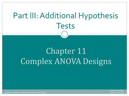 Chapter 11 Complex ANOVA Designs Part III: Additional Hypothesis Tests Renee R. Ha, Ph.D. James C. Ha, Ph.D Integrative Statistics for the Social & Behavioral.