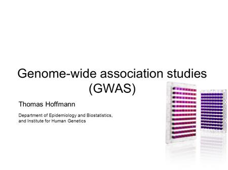 Genome-wide association studies (GWAS) Thomas Hoffmann Department of Epidemiology and Biostatistics, and Institute for Human Genetics.