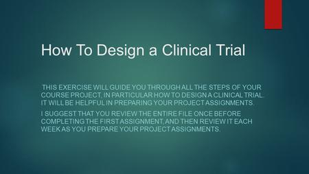 How To Design a Clinical Trial THIS EXERCISE WILL GUIDE YOU THROUGH ALL THE STEPS OF YOUR COURSE PROJECT, IN PARTICULAR HOW TO DESIGN A CLINICAL TRIAL.