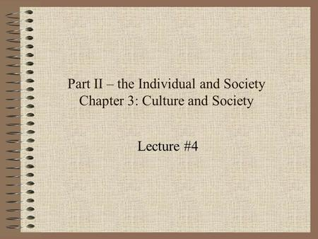 Part II – the Individual and Society Chapter 3: Culture and Society Lecture #4.