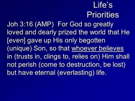 Life's Priorities Joh 3:16 (AMP) For God so greatly loved and dearly prized the world that He [even] gave up His only begotten (unique) Son, so that whoever.