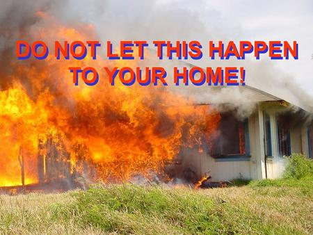 DO NOT LET THIS HAPPEN TO YOUR HOME!. FIRE PREVENTION STARTS WITH YOU!