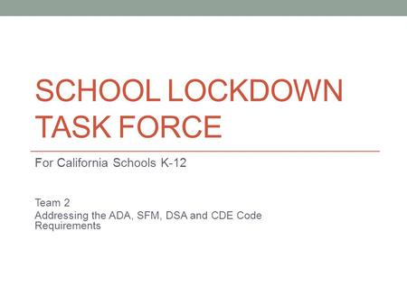 SCHOOL LOCKDOWN TASK FORCE For California Schools K-12 Team 2 Addressing the ADA, SFM, DSA and CDE Code Requirements.