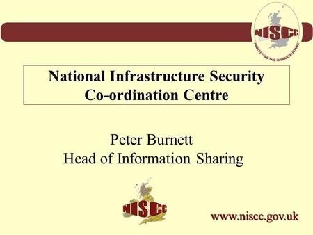 Peter Burnett Head of Information Sharing National Infrastructure Security Co-ordination Centre www.niscc.gov.uk.