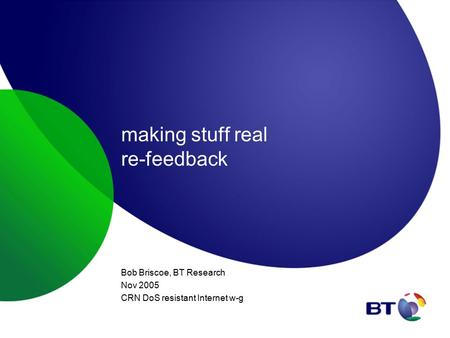 Making stuff real re-feedback Bob Briscoe, BT Research Nov 2005 CRN DoS resistant Internet w-g.