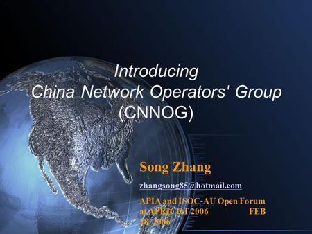 Introducing China Network Operators' Group (CNNOG) Song Zhang APIA and ISOC-AU Open Forum at APRICOT 2006 FEB 28, 2006.