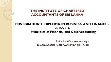 THE INSTITUTE OF CHARTERED ACCOUNTANTS OF SRI LANKA THE INSTITUTE OF CHARTERED ACCOUNTANTS OF SRI LANKA Thilanka Warnakulasooriya B.Com Special (Col),