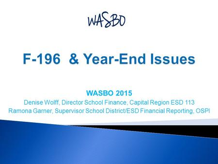WASBO 2015 Denise Wolff, Director School Finance, Capital Region ESD 113 Ramona Garner, Supervisor School District/ESD Financial Reporting, OSPI.
