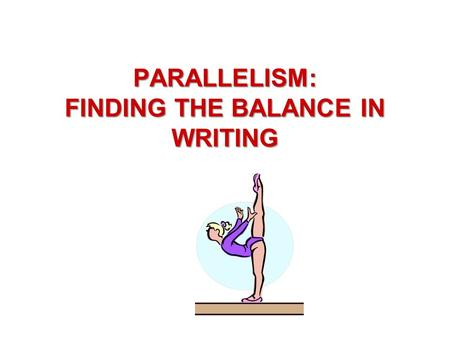 PARALLELISM: FINDING THE BALANCE IN WRITING. PARALLELISM To err is human, to forgive is divine.