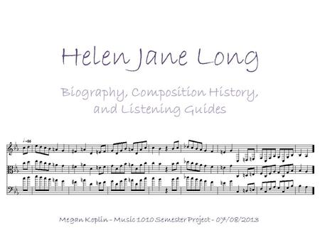 Helen Jane Long Biography, Composition History, and Listening Guides Megan Koplin - Music 1010 Semester Project - 07/08/2013.