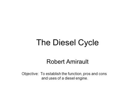 The Diesel Cycle Robert Amirault Objective: To establish the function, pros and cons and uses of a diesel engine.
