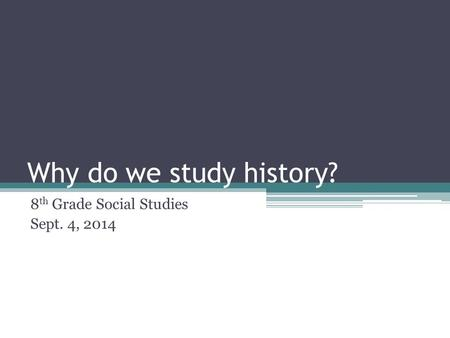 Why do we study history? 8 th Grade Social Studies Sept. 4, 2014.