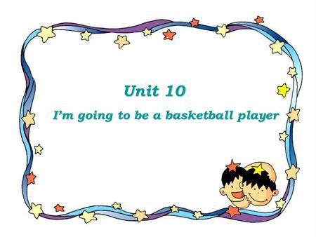Unit 10 Unit 10 I'm going to be a basketball player I'm going to be a basketball player.