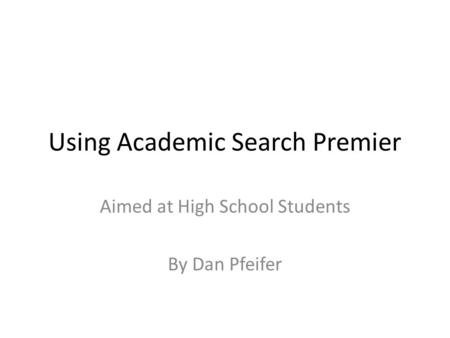 Using Academic Search Premier Aimed at High School Students By Dan Pfeifer.