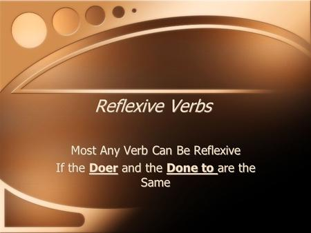 Reflexive Verbs Most Any Verb Can Be Reflexive If the Doer and the Done to are the Same Most Any Verb Can Be Reflexive If the Doer and the Done to are.