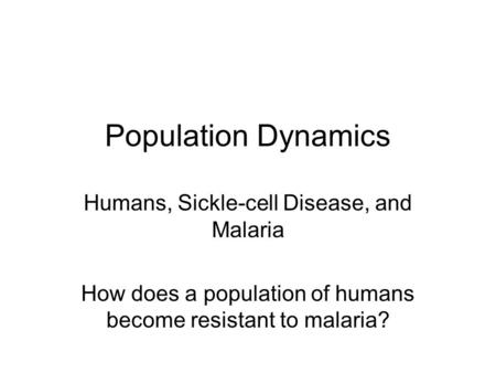 Population Dynamics Humans, Sickle-cell Disease, and Malaria How does a population of humans become resistant to malaria?