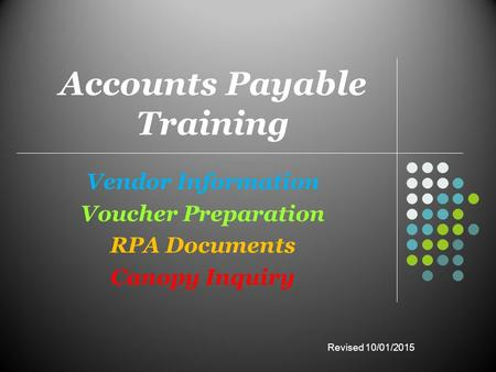 Accounts Payable Training Vendor Information Voucher Preparation RPA Documents Canopy Inquiry Revised 10/01/2015.