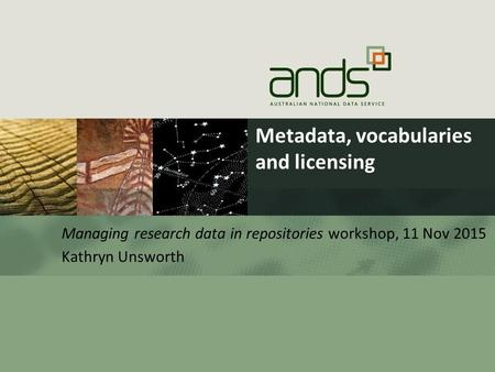 Metadata, vocabularies and licensing Managing research data in repositories workshop, 11 Nov 2015 Kathryn Unsworth.